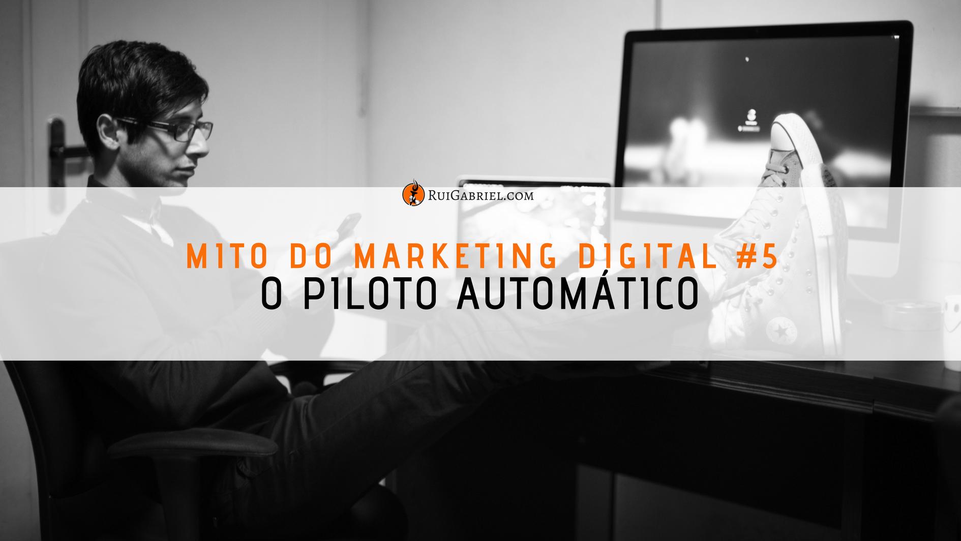 5º Mito do Marketing Digital – O Piloto Automático